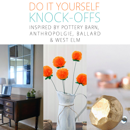 Do It Yourself Knock-Offs Inspired by Pottery Barn, Anthropologie, Ballard and West Elm