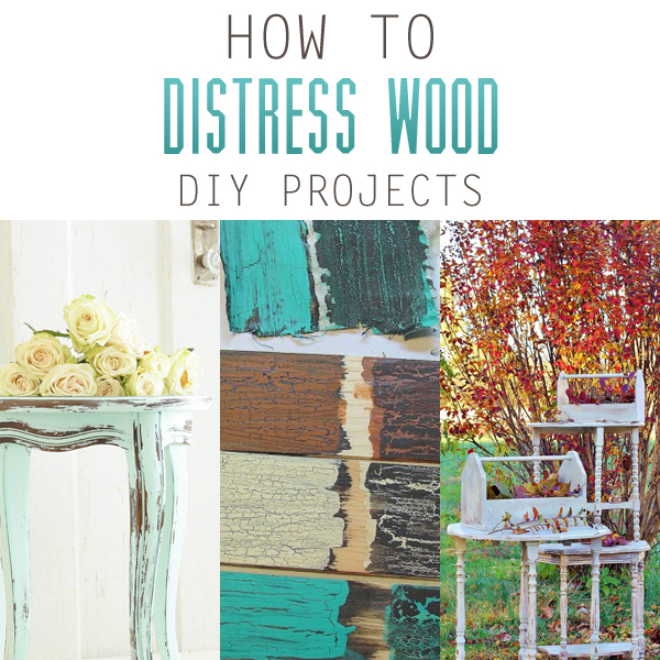How to Distress Wood DIY Projects