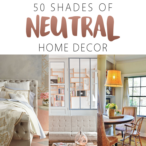 50 Shades of Neutral Home Decor The Cottage Market