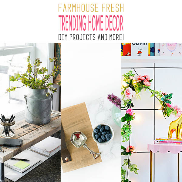 Fresh Trending Farmhouse Home Decor DIY Projects and more!
