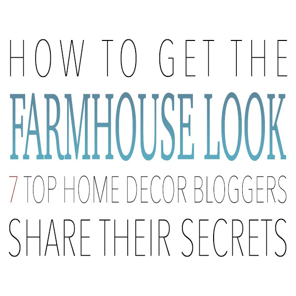 How to Get the Farmhouse Look 7 Top Home Decor Bloggers Share Their Secrets