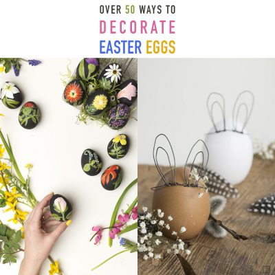 Over 50 Ways To Decorate Easter Eggs