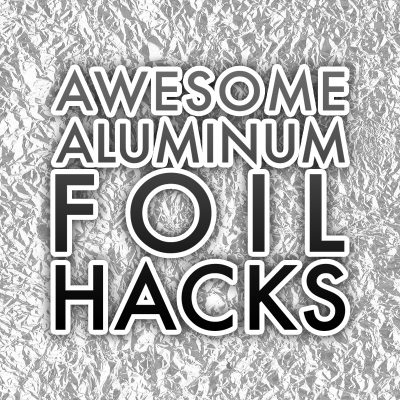 Awesome Aluminum Foil Hacks