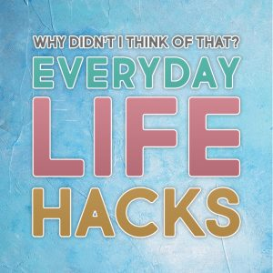 Everyday Life Hacks Why Didn't I Think Of That?