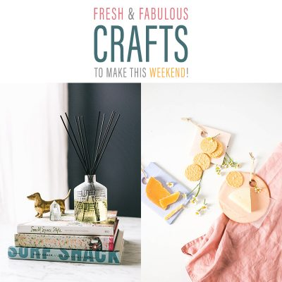 Fresh and Fabulous Crafts To Make This Weekend!